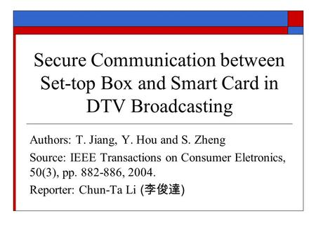 Secure Communication between Set-top Box and Smart Card in DTV Broadcasting Authors: T. Jiang, Y. Hou and S. Zheng Source: IEEE Transactions on Consumer.