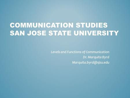 COMMUNICATION STUDIES SAN JOSE STATE UNIVERSITY Levels and Functions of Communication Dr. Marquita Byrd