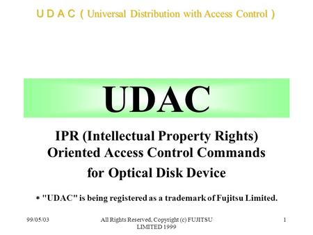 UDAC( Universal Distribution with Access Control ) 99/05/03All Rights Reserved, Copyright (c) FUJITSU LIMITED 1999 1 UDAC IPR (Intellectual Property Rights)