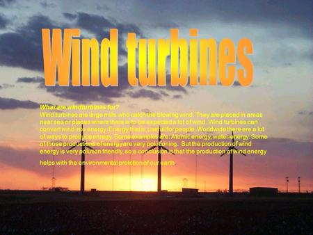 What are windturbines for? Wind turbines are large mills who catch the blowing wind. They are placed in areas near sea or places where there is to be expected.