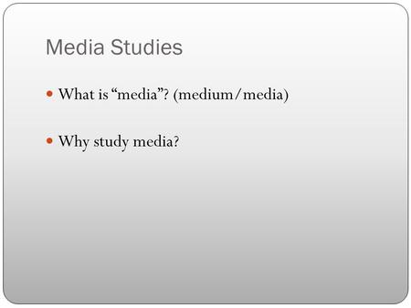 "Media Studies What is ""media""? (medium/media) Why study media?"