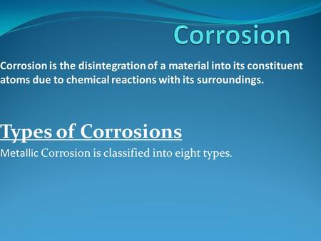 Corrosion is the disintegration of a material into its constituent atoms due to chemical reactions with its surroundings. Types of Corrosions Metallic.