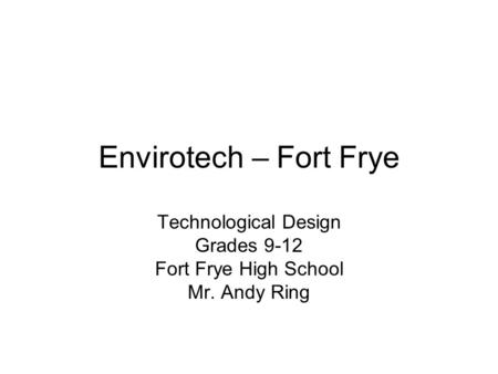 Envirotech – Fort Frye Technological Design Grades 9-12 Fort Frye High School Mr. Andy Ring.