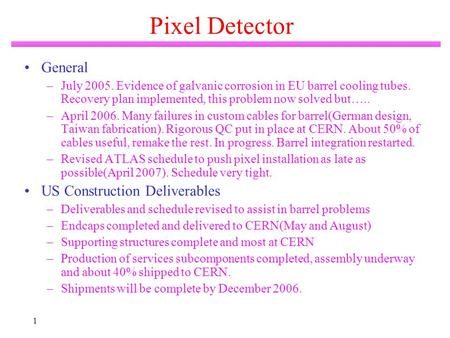 1 Pixel Detector General –July 2005. Evidence of galvanic corrosion in EU barrel cooling tubes. Recovery plan implemented, this problem now solved but…..