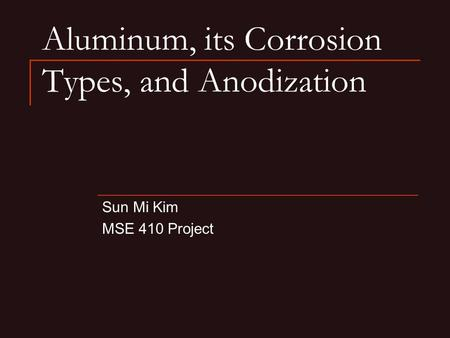 Aluminum, its Corrosion Types, and Anodization Sun Mi Kim MSE 410 Project.