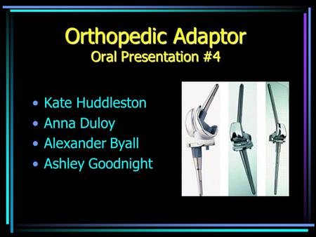 Orthopedic Adaptor Oral Presentation #4 Kate Huddleston Anna Duloy Alexander Byall Ashley Goodnight.