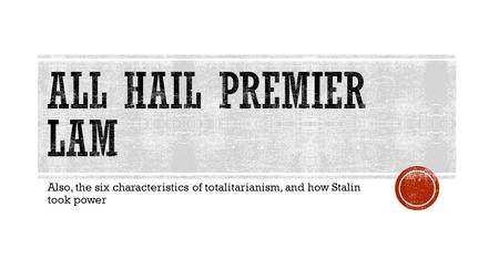 All hail premier lam Also, the six characteristics of totalitarianism, and how Stalin took power.