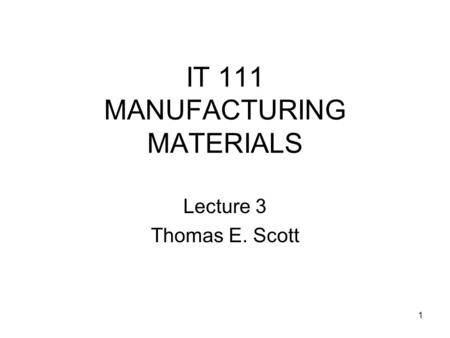 1 IT 111 MANUFACTURING MATERIALS Lecture 3 Thomas E. Scott.