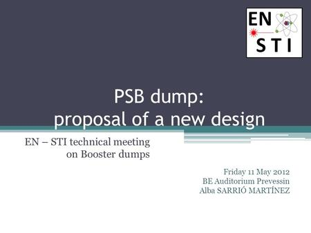 PSB dump: proposal of a new design EN – STI technical meeting on Booster dumps Friday 11 May 2012 BE Auditorium Prevessin Alba SARRIÓ MARTÍNEZ.