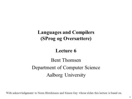1 Languages and Compilers (SProg og Oversættere) Lecture 6 Bent Thomsen Department of Computer Science Aalborg University With acknowledgement to Norm.