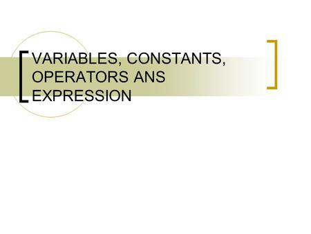 VARIABLES, CONSTANTS, OPERATORS ANS EXPRESSION