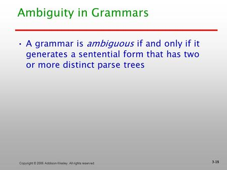 Copyright © 2006 Addison-Wesley. All rights reserved. Ambiguity in Grammars A grammar is ambiguous if and only if it generates a sentential form that has.