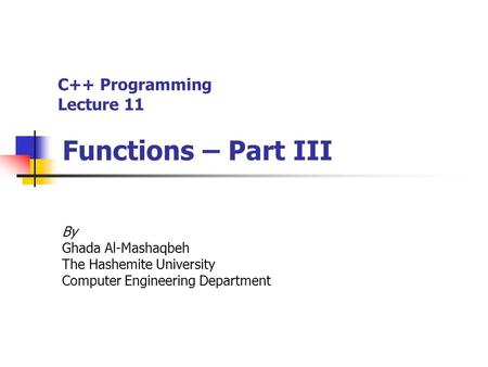 C++ Programming Lecture 11 Functions – Part III By Ghada Al-Mashaqbeh The Hashemite University Computer Engineering Department.