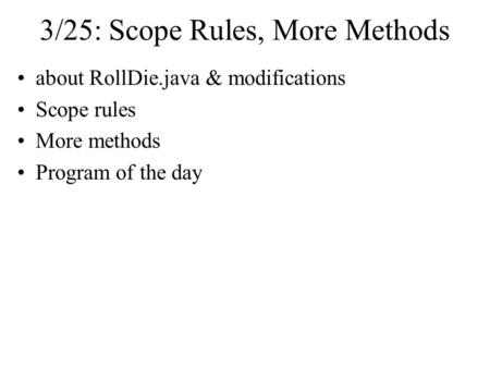 3/25: Scope Rules, More Methods about RollDie.java & modifications Scope rules More methods Program of the day.