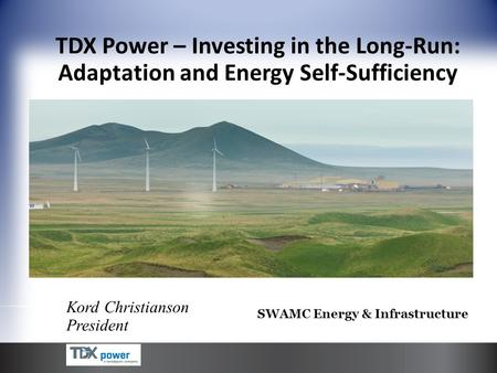 Kord Christianson President TDX Power – Investing in the Long-Run: Adaptation and Energy Self-Sufficiency SWAMC Energy & Infrastructure.