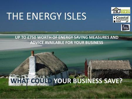 UP TO £750 WORTH OF ENERGY SAVING MEASURES AND ADVICE AVAILABLE FOR YOUR BUSINESS THE ENERGY ISLES WHAT COULD YOUR BUSINESS SAVE?