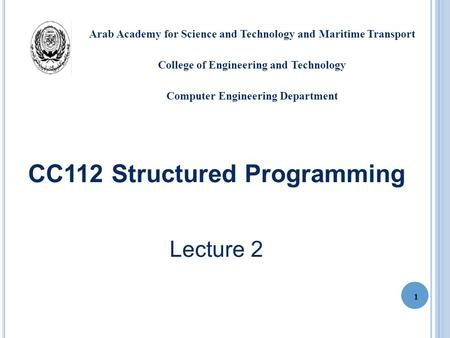 CC112 Structured Programming Lecture 2 1 Arab Academy for Science and Technology and Maritime Transport College of Engineering and Technology Computer.