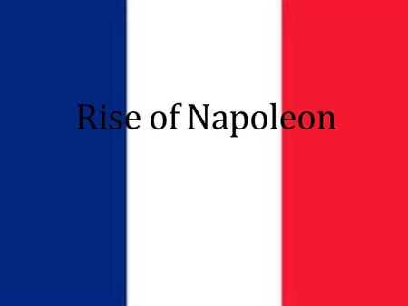 Rise of Napoleon. Napoleon Bonaparte (1769-1821) Early Life Born to lower Nobility on the island of Corsica Sent to military school in France at a young.