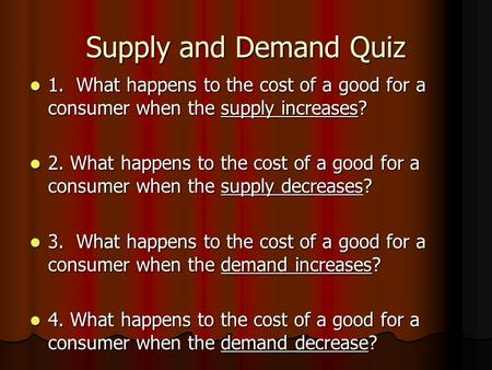 Supply and Demand Quiz 1. What happens to the cost of a good for a consumer when the supply increases? 1. What happens to the cost of a good for a consumer.