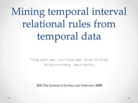 Mining temporal interval relational rules from temporal data Yong Joon Lee, Jun Wook Lee, Duck Jin Chai, Bu Hyun Hwang, Keun Ho Ryu JSS (The Journal of.