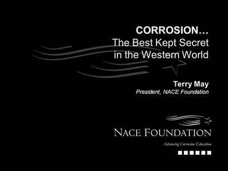 CORROSION… The Best Kept Secret in the Western World Terry May President, NACE Foundation.