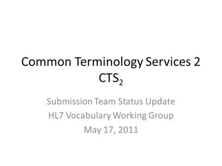 Common Terminology Services 2 CTS 2 Submission Team Status Update HL7 Vocabulary Working Group May 17, 2011.