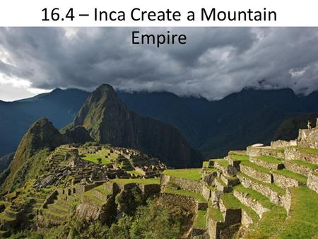16.4 – Inca Create a Mountain Empire. Beginnings Inca build on foundations of cultures 1000s of years old Start on a high plateau in the Andes, move to.