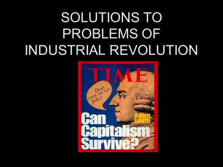 SOLUTIONS TO PROBLEMS OF INDUSTRIAL REVOLUTION. pRObLEmS MANY WORKERS IN POVERTY UNSAFE WORKING CONDITIONS POOR QUALITY PRODUCTS MONOPOLIES CONTROL BUSINESSES.