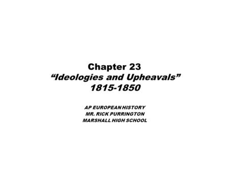 "Chapter 23 ""Ideologies and Upheavals"" 1815-1850 AP EUROPEAN HISTORY MR. RICK PURRINGTON MARSHALL HIGH SCHOOL."