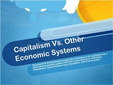Capitalism Vs. Other Economic Systems Standard10.3.6 Students analyze the emergence of capitalism as a dominant economic pattern and the responses to it,