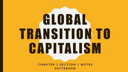 GLOBAL TRANSITION TO CAPITALISM CHAPTER 2 SECTION 3 NOTES PATTERSON.
