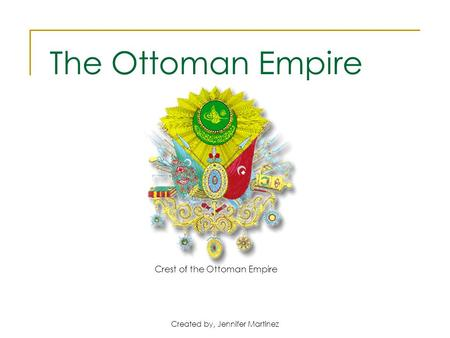 Created by, Jennifer Martinez Crest of the Ottoman Empire The Ottoman Empire.
