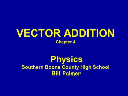 VECTOR ADDITION Chapter 4 Physics Southern Boone County High School Bill Palmer.