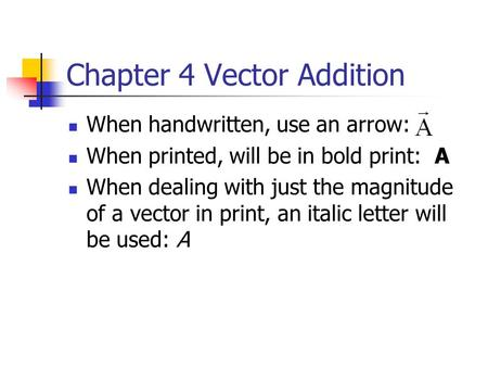 Chapter 4 Vector Addition When handwritten, use an arrow: When printed, will be in bold print: A When dealing with just the magnitude of a vector in print,