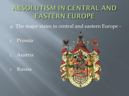  The major states in central and eastern Europe - 1. Prussia 2. Austria 3. Russia.