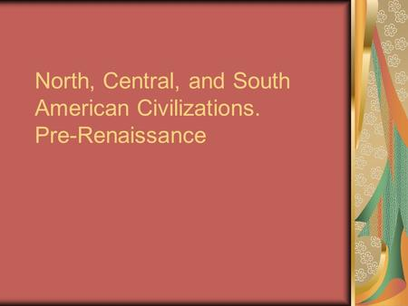 North, Central, and South American Civilizations. Pre-Renaissance.