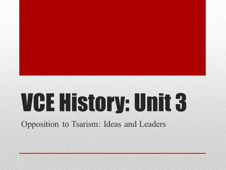 VCE History: Unit 3 Opposition to Tsarism: Ideas and Leaders.