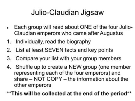 Julio-Claudian Jigsaw Each group will read about ONE of the four Julio- Claudian emperors who came after Augustus 1. Individually, read the biography 2.