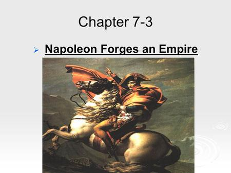 Chapter 7-3  Napoleon Forges an Empire. Making a name for himself - He joined army of the new government at the start of the revolution. - He made a.