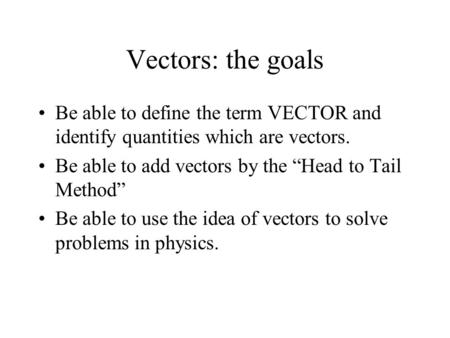 "Vectors: the goals Be able to define the term VECTOR and identify quantities which are vectors. Be able to add vectors by the ""Head to Tail Method"" Be."