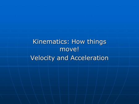 Kinematics: How things move! Velocity and Acceleration.