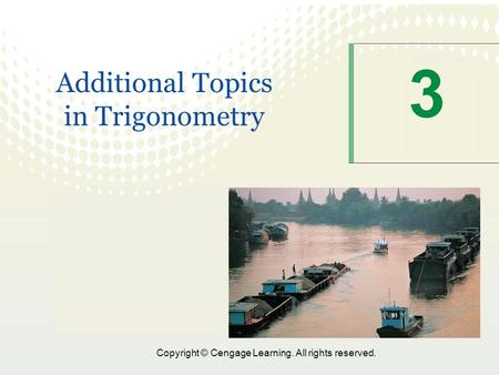 1 Copyright © Cengage Learning. All rights reserved. 3 Additional Topics in Trigonometry.