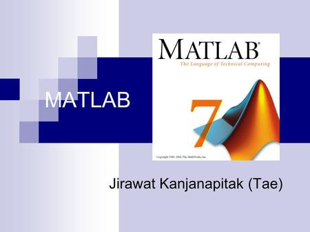 MATLAB Jirawat Kanjanapitak (Tae). What is MATLAB A computer program for doing numerical computation including; Arithmetic, Polynomials, Graphics, 2-D.