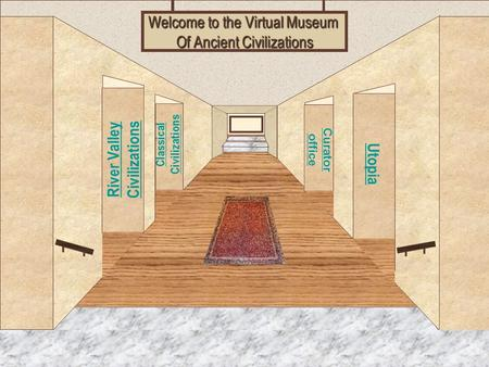 Museum Entrance River Valley <strong>Civilizations</strong> Classical <strong>Civilizations</strong> Utopia Curator office Welcome to the Virtual Museum Of <strong>Ancient</strong> <strong>Civilizations</strong>.