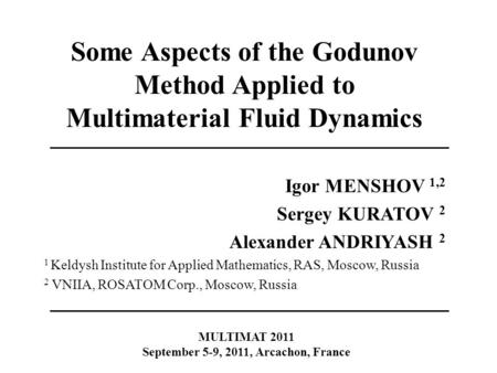 Some Aspects of the Godunov Method Applied to Multimaterial Fluid Dynamics Igor MENSHOV 1,2 Sergey KURATOV 2 Alexander ANDRIYASH 2 1 Keldysh Institute.