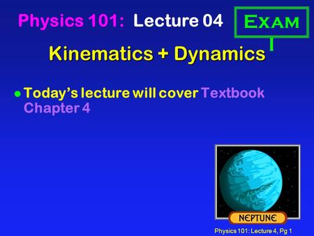 Physics 101: Lecture 4, Pg 1 Kinematics + Dynamics Physics 101: Lecture 04 l Today's lecture will cover Textbook Chapter 4 Exam I.