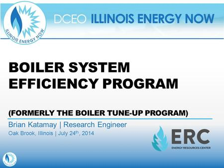 BOILER SYSTEM EFFICIENCY PROGRAM (FORMERLY THE BOILER TUNE-UP PROGRAM) Brian Katamay | Research Engineer Oak Brook, Illinois | July 24 th, 2014.