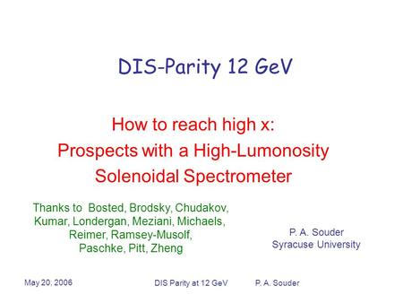 May 20, 2006 DIS Parity at 12 GeV P. A. Souder DIS-Parity 12 GeV How to reach high x: Prospects with a High-Lumonosity Solenoidal Spectrometer P. A. Souder.