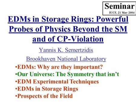 Yannis K. Semertzidis Brookhaven National Laboratory Seminar IUCF, 21 May 2004 EDMs: Why are they important? Our Universe: The Symmetry that isn't EDM.