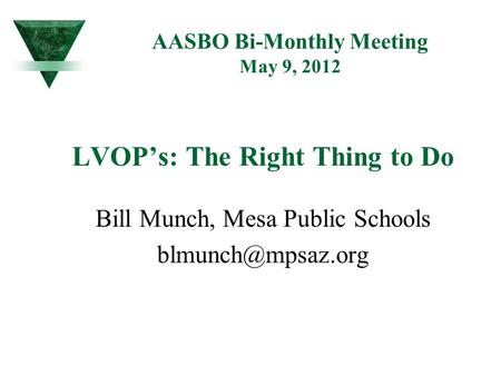 AASBO Bi-Monthly Meeting May 9, 2012 LVOP's: The Right Thing to Do Bill Munch, Mesa Public Schools